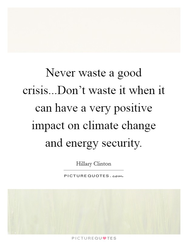 Never waste a good crisis...Don't waste it when it can have a very positive impact on climate change and energy security Picture Quote #1
