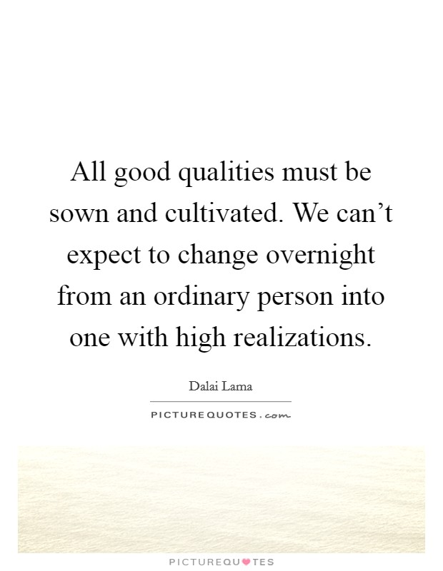 All good qualities must be sown and cultivated. We can't expect to change overnight from an ordinary person into one with high realizations Picture Quote #1