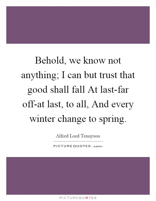 Behold, we know not anything; I can but trust that good shall fall At last-far off-at last, to all, And every winter change to spring Picture Quote #1