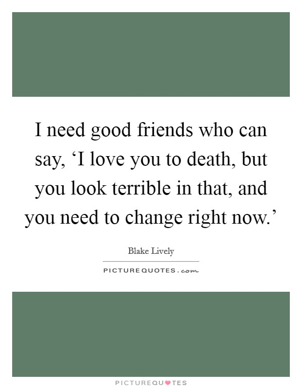 I need good friends who can say, 'I love you to death, but you look terrible in that, and you need to change right now.' Picture Quote #1