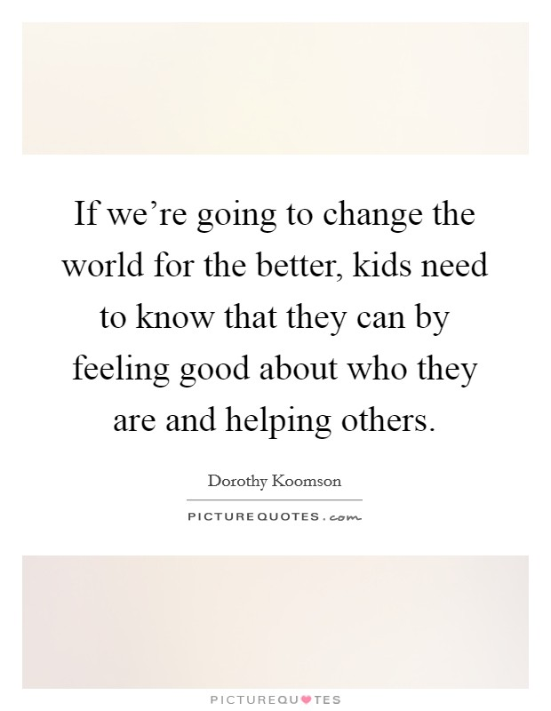 If we're going to change the world for the better, kids need to know that they can by feeling good about who they are and helping others Picture Quote #1