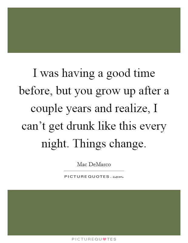 I was having a good time before, but you grow up after a couple years and realize, I can't get drunk like this every night. Things change Picture Quote #1