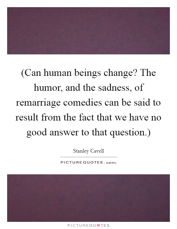 (Can human beings change? The humor, and the sadness, of remarriage comedies can be said to result from the fact that we have no good answer to that question.) Picture Quote #1