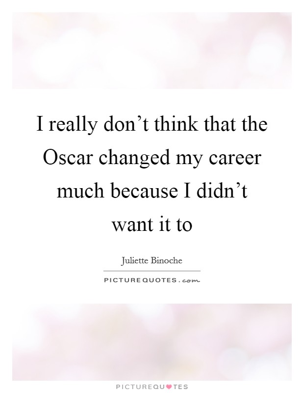 I really don't think that the Oscar changed my career much because I didn't want it to Picture Quote #1