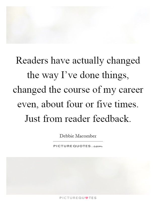 Readers have actually changed the way I've done things, changed the course of my career even, about four or five times. Just from reader feedback Picture Quote #1