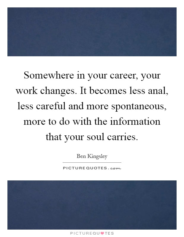 Somewhere in your career, your work changes. It becomes less anal, less careful and more spontaneous, more to do with the information that your soul carries Picture Quote #1
