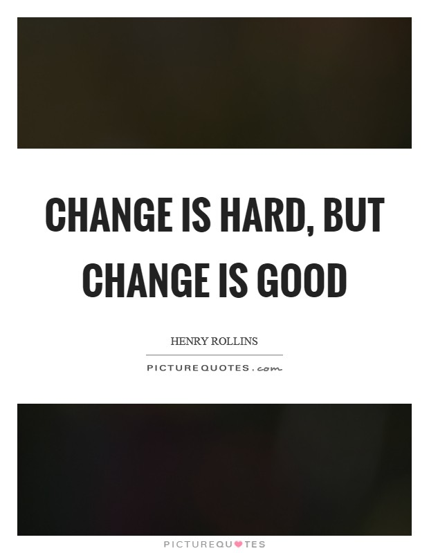 Change is hard, but change is good Picture Quote #1