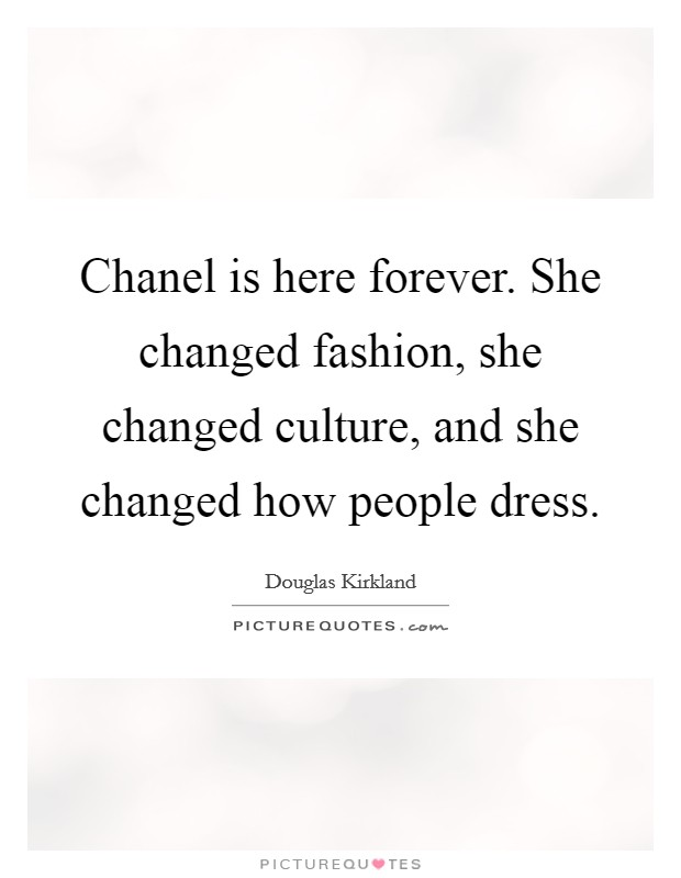 Chanel is here forever. She changed fashion, she changed culture, and she changed how people dress Picture Quote #1