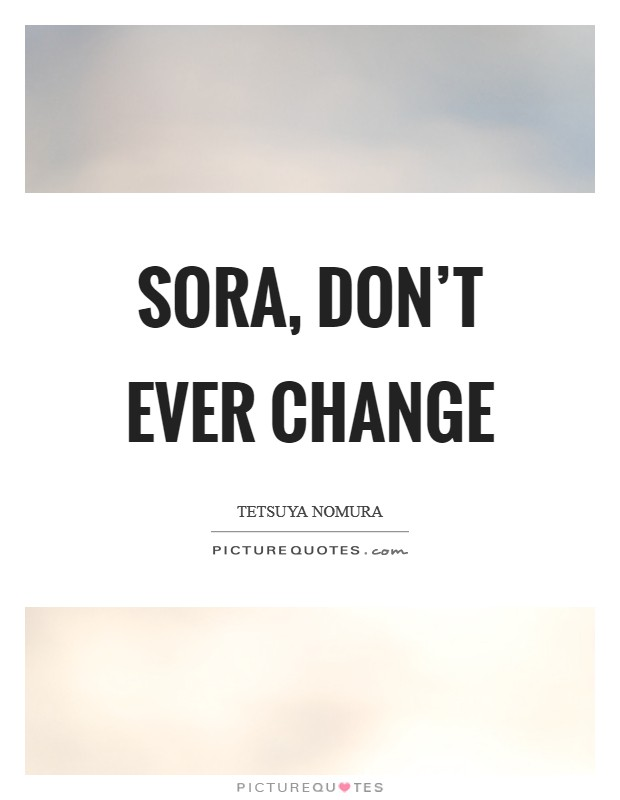 Sora, don't ever change Picture Quote #1