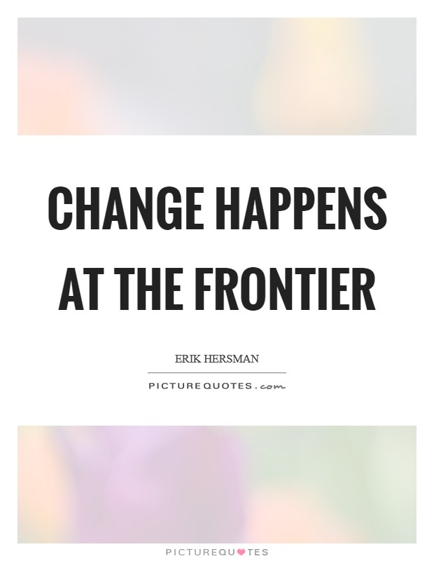 Change happens at the frontier Picture Quote #1