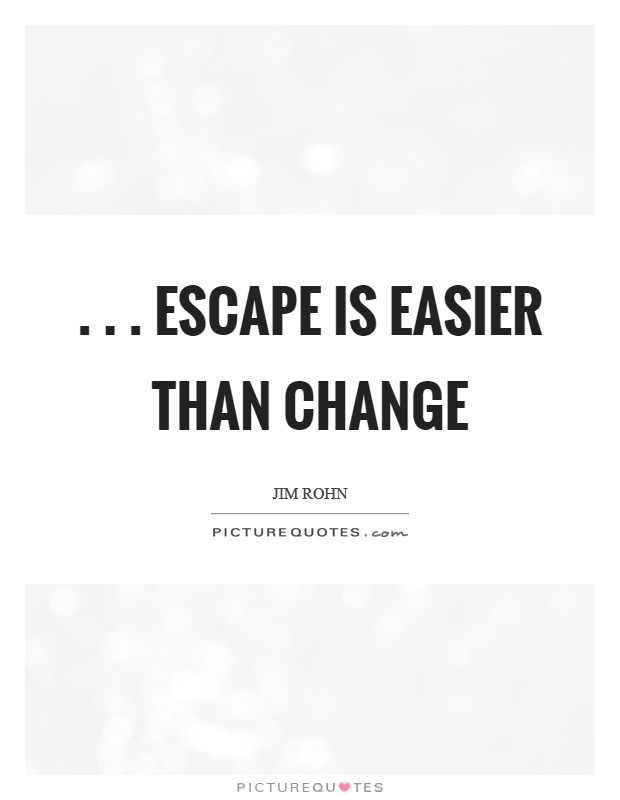 . . . escape is easier than change Picture Quote #1