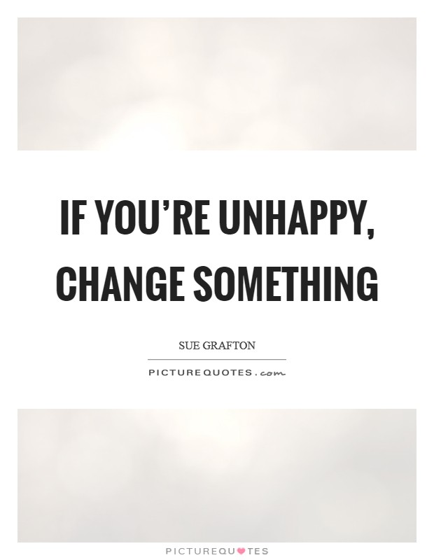 If you're unhappy, change something Picture Quote #1