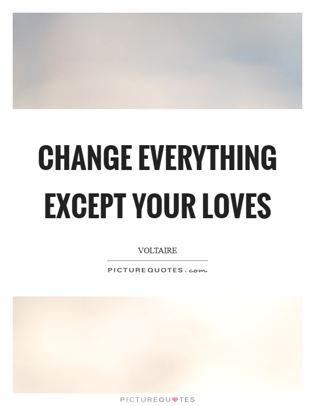 Change everything except your loves Picture Quote #1