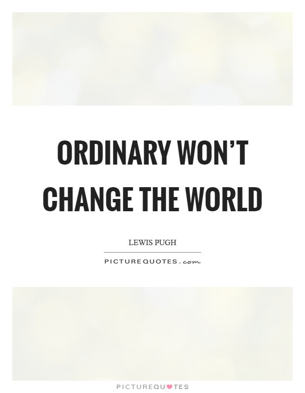 Ordinary won't change the world Picture Quote #1