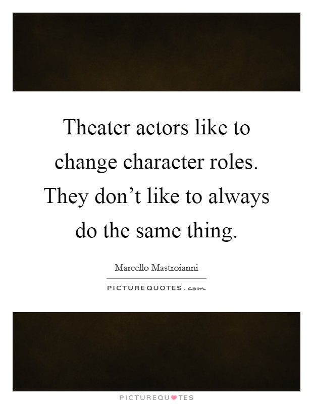 Theater actors like to change character roles. They don't like to always do the same thing Picture Quote #1