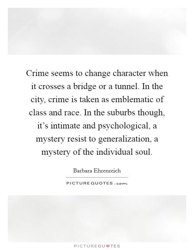 Crime seems to change character when it crosses a bridge or a tunnel. In the city, crime is taken as emblematic of class and race. In the suburbs though, it's intimate and psychological, a mystery resist to generalization, a mystery of the individual soul Picture Quote #1