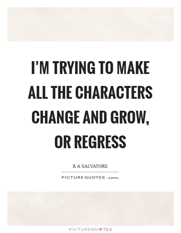I'm trying to make all the characters change and grow, or regress Picture Quote #1
