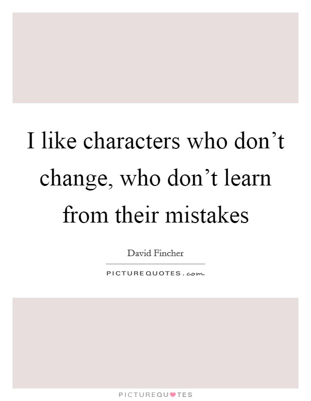 I like characters who don't change, who don't learn from their mistakes Picture Quote #1