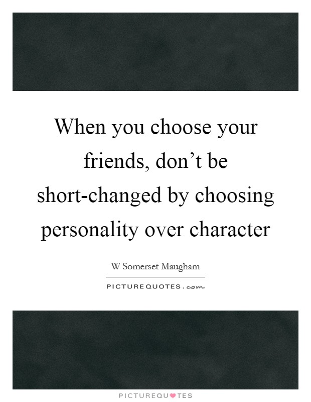 When you choose your friends, don't be short-changed by choosing personality over character Picture Quote #1