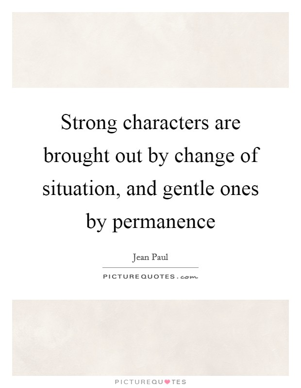 Strong characters are brought out by change of situation, and gentle ones by permanence Picture Quote #1