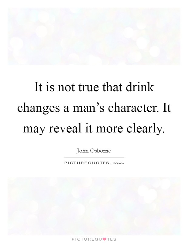 It is not true that drink changes a man's character. It may reveal it more clearly Picture Quote #1