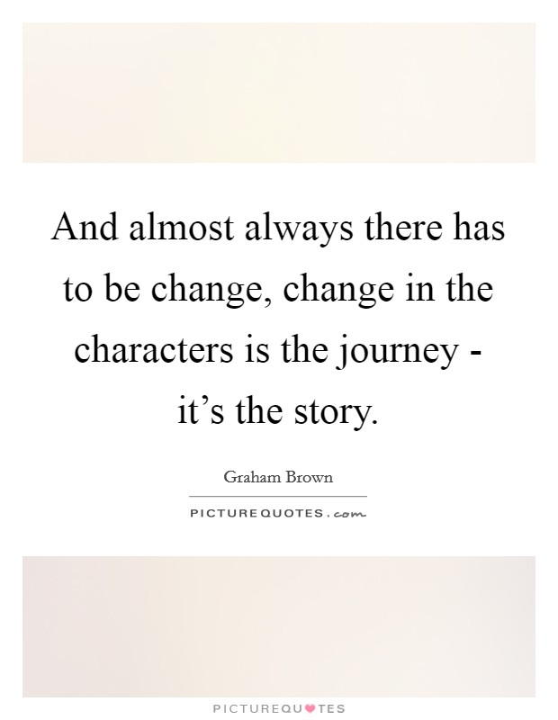 And almost always there has to be change, change in the characters is the journey - it's the story Picture Quote #1