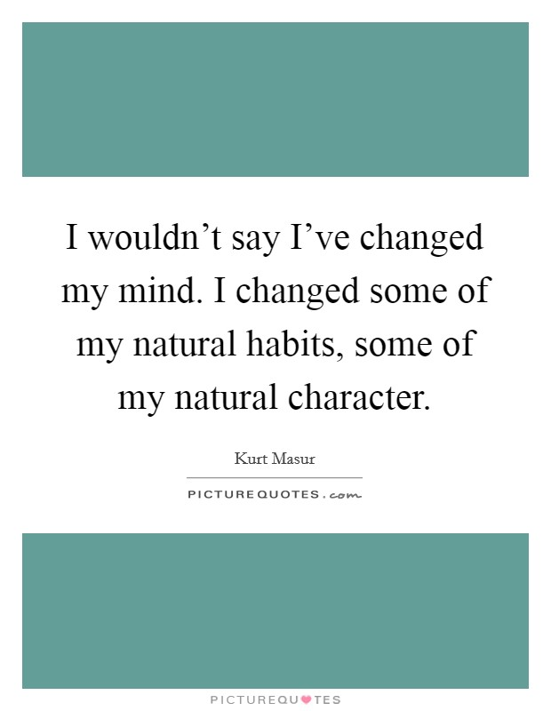 I wouldn't say I've changed my mind. I changed some of my natural habits, some of my natural character Picture Quote #1