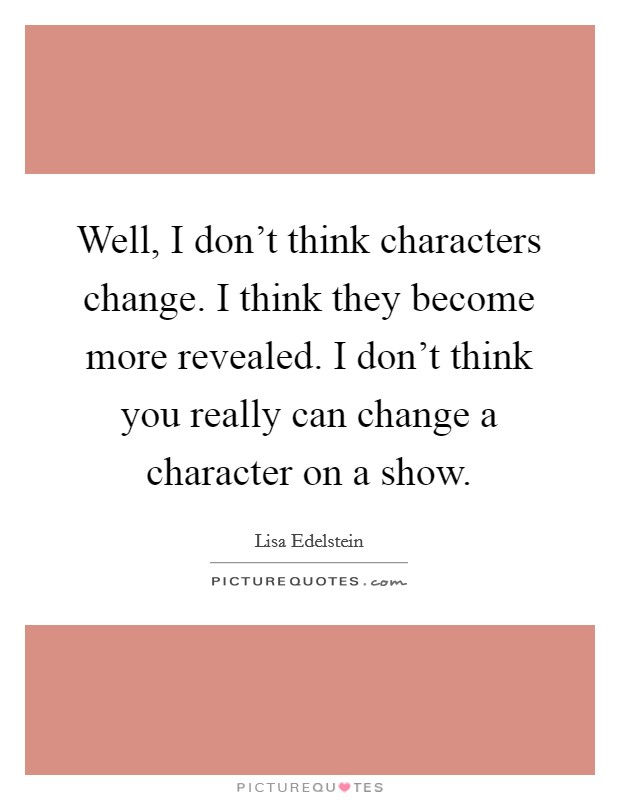 Well, I don't think characters change. I think they become more revealed. I don't think you really can change a character on a show Picture Quote #1