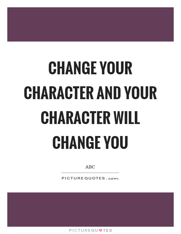 Change your character and your character will change you Picture Quote #1