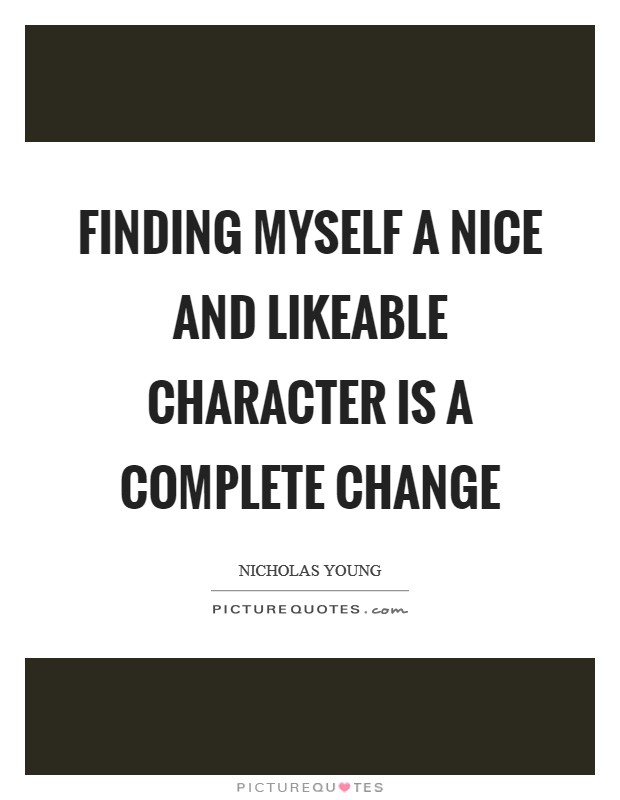 Finding myself a nice and likeable character is a complete change Picture Quote #1