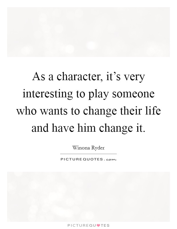 As a character, it's very interesting to play someone who wants to change their life and have him change it Picture Quote #1
