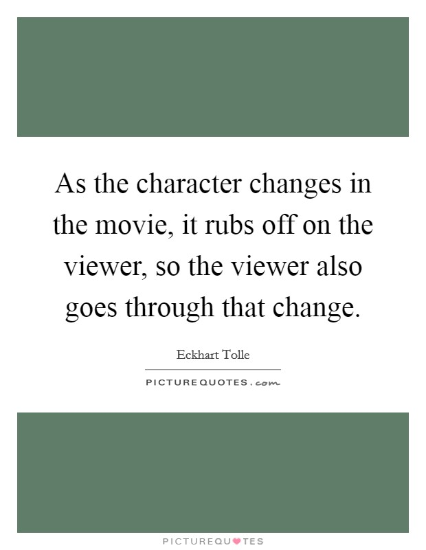 As the character changes in the movie, it rubs off on the viewer, so the viewer also goes through that change Picture Quote #1