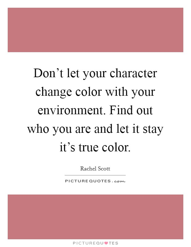 Don't let your character change color with your environment. Find out who you are and let it stay it's true color Picture Quote #1