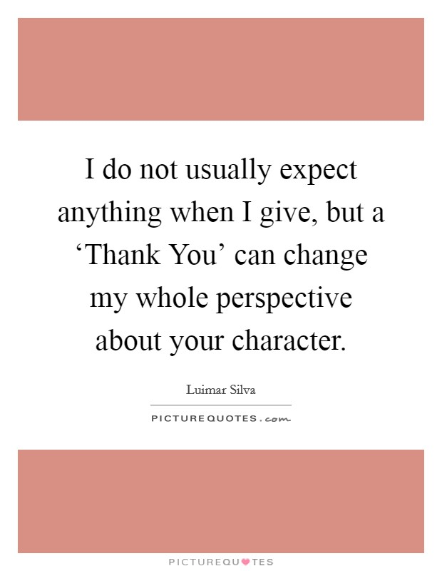 I do not usually expect anything when I give, but a 'Thank You' can change my whole perspective about your character Picture Quote #1
