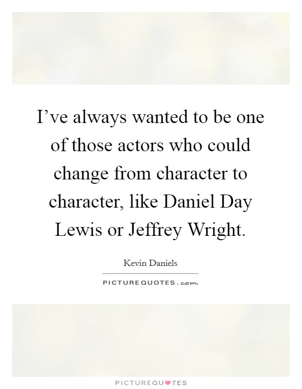 I've always wanted to be one of those actors who could change from character to character, like Daniel Day Lewis or Jeffrey Wright Picture Quote #1