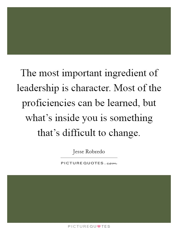 The most important ingredient of leadership is character. Most of the proficiencies can be learned, but what's inside you is something that's difficult to change Picture Quote #1