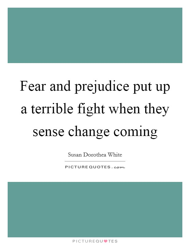 Fear and prejudice put up a terrible fight when they sense change coming Picture Quote #1