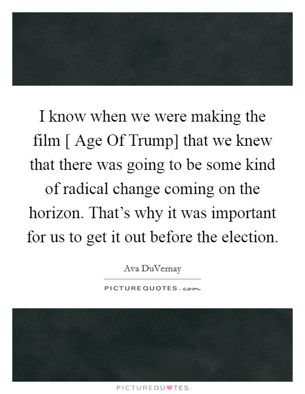 I know when we were making the film [ Age Of Trump] that we knew that there was going to be some kind of radical change coming on the horizon. That's why it was important for us to get it out before the election Picture Quote #1