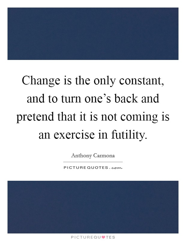 Change is the only constant, and to turn one's back and pretend that it is not coming is an exercise in futility Picture Quote #1