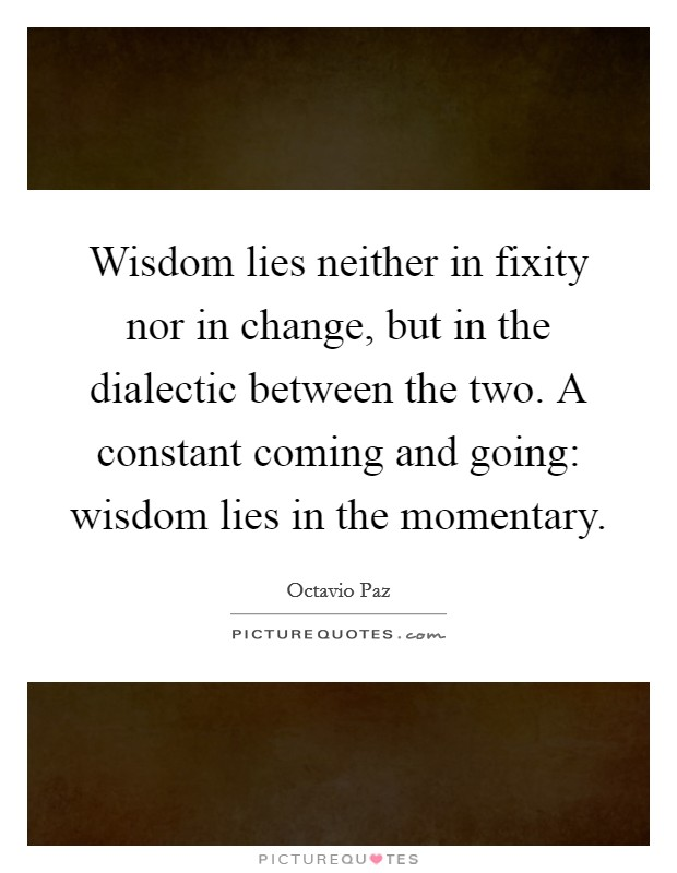 Wisdom lies neither in fixity nor in change, but in the dialectic between the two. A constant coming and going: wisdom lies in the momentary Picture Quote #1