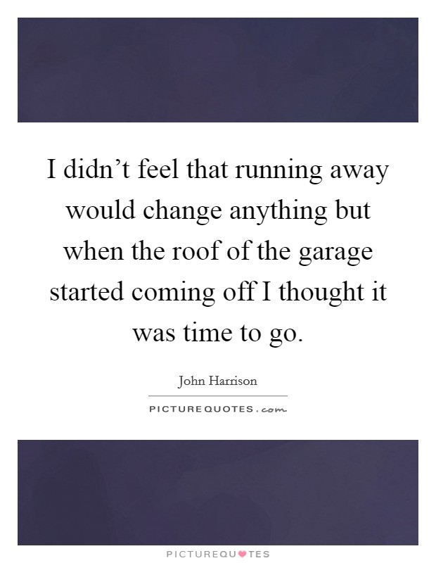 I didn't feel that running away would change anything but when the roof of the garage started coming off I thought it was time to go Picture Quote #1