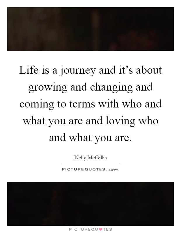 Life is a journey and it's about growing and changing and coming to terms with who and what you are and loving who and what you are Picture Quote #1