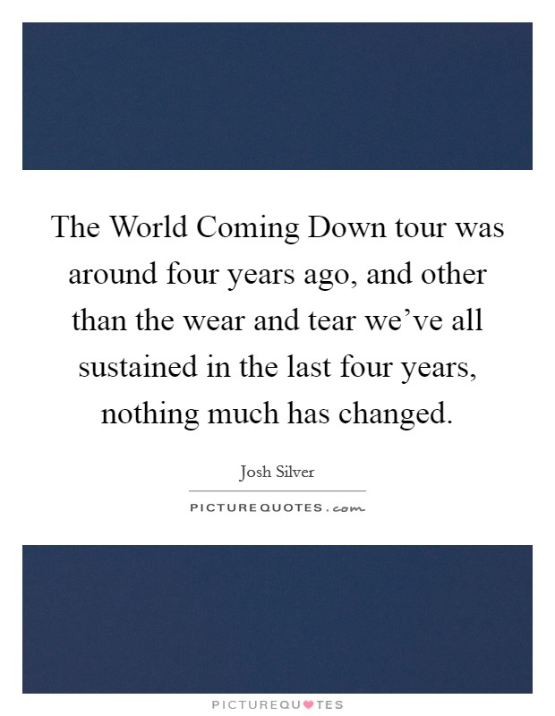 The World Coming Down tour was around four years ago, and other than the wear and tear we've all sustained in the last four years, nothing much has changed Picture Quote #1