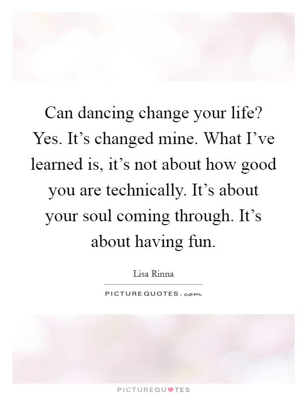 Can dancing change your life? Yes. It's changed mine. What I've learned is, it's not about how good you are technically. It's about your soul coming through. It's about having fun Picture Quote #1