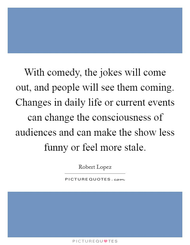 With comedy, the jokes will come out, and people will see them coming. Changes in daily life or current events can change the consciousness of audiences and can make the show less funny or feel more stale Picture Quote #1