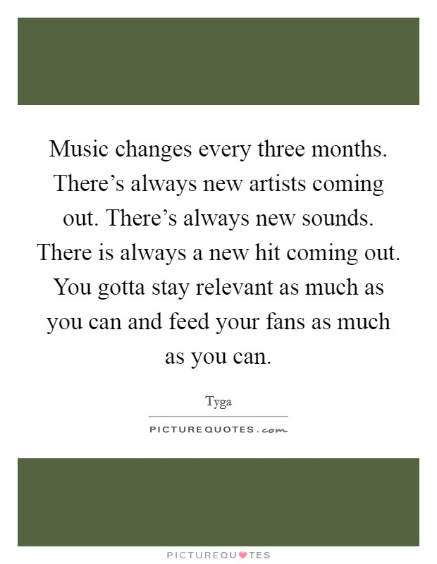 Music changes every three months. There's always new artists coming out. There's always new sounds. There is always a new hit coming out. You gotta stay relevant as much as you can and feed your fans as much as you can Picture Quote #1