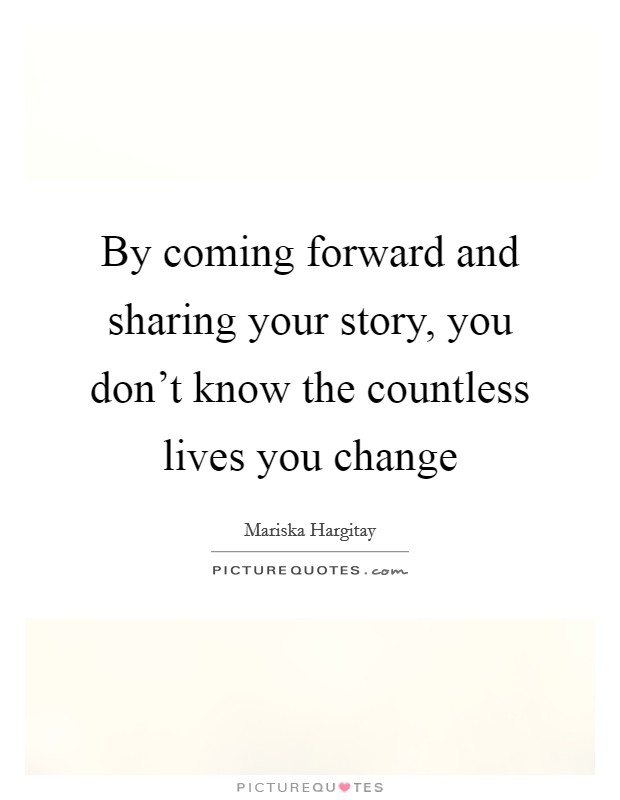By coming forward and sharing your story, you don't know the countless lives you change Picture Quote #1