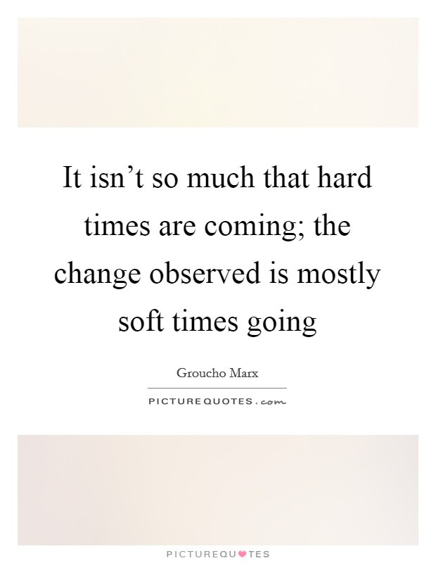 It isn't so much that hard times are coming; the change observed is mostly soft times going Picture Quote #1
