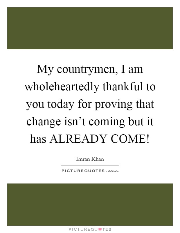 My countrymen, I am wholeheartedly thankful to you today for proving that change isn't coming but it has ALREADY COME! Picture Quote #1