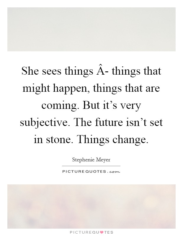 She sees things Â- things that might happen, things that are coming. But it's very subjective. The future isn't set in stone. Things change Picture Quote #1